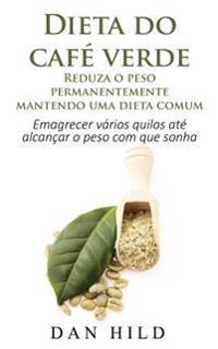 Dieta Do Café Verde - Reduza O Peso Permanentemente Mantendo Uma Dieta Comum: Emagrecer Vários Quilos Até Alcançar O Peso Com Que Sonha