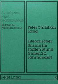 Literarischer Unsinn Im Spaeten 19. Und Fruehen 20. Jahrhundert: Systematische Begruendung Und Historische Rekonstruktion