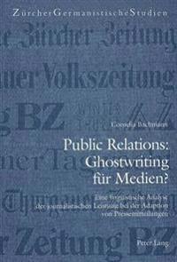Public Relations: Ghostwriting Fuer Medien?: Eine Linguistische Analyse Der Journalistischen Leistung Bei Der Adaption Von Pressemitteilungen