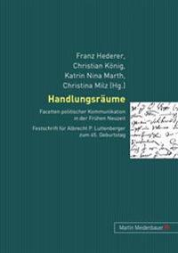 Handlungsraeume: Facetten Politischer Kommunikation in Der Fruehen Neuzeit. Festschrift Fuer Albrecht P. Luttenberger Zum 65. Geburtsta