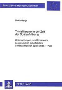 Trivialliteratur in Der Zeit Der Spaetaufklaerung: Untersuchungen Zum Romanwerk Des Deutschen Schriftstellers Christian Heinrich Spiess (1755-1799)