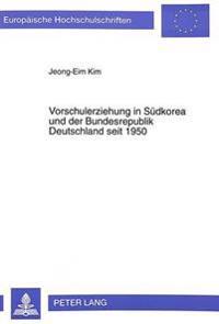 Vorschulerziehung in Suedkorea Und Der Bundesrepublik Deutschland Seit 1950: Eine Vergleichende Betrachtung Von Erziehungstraditionen, Sozialen, Gesel