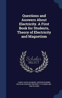 Questions and Answers about Electricity. a First Book for Students, Theory of Electricity and Magnetism