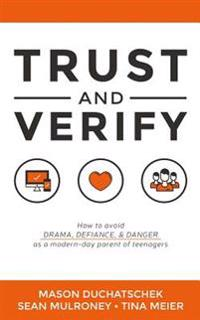 Trust and Verify: How to Avoid Drama, Defiance and Danger as a Modern Day Parent of Teenagers