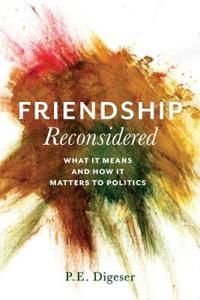 Friendship Reconsidered: What It Means and How It Matters to Politics