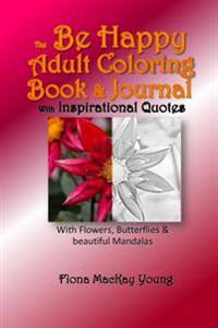 The Be Happy Adult Coloring Book & Journal with Inspirational Quotes: With Flowers, Butterflies & Beautiful Mandalas