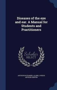 Diseases of the Eye and Ear. a Manual for Students and Practitioners