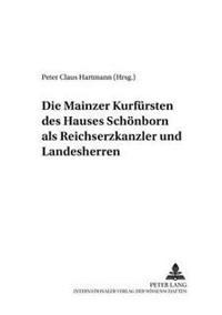 Die Mainzer Kurfuersten Des Hauses Schoenborn ALS Reichserzkanzler Und Landesherren