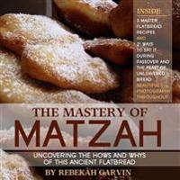 The Mastery of Matzah: Uncovering the Hows and Whys of This Ancient Flatbread; 3 Master Recipes and 21 Ways to Eat It During the Passover Sea