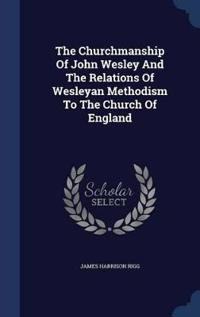 The Churchmanship of John Wesley and the Relations of Wesleyan Methodism to the Church of England