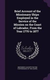 Brief Account of the Missionary Ships Employed in the Service of the Mission on the Coast of Labrador, from the Year 1770 to 1877