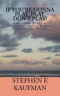 If You're Gonna Play, Play. Don't Play!: And Other Words of Wisdom to Amuse, Bemuse, Confuse, and Defuse