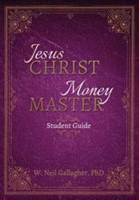 Jesus Christ, Money Master Student Guide: The Wisest Words Ever Spoken on Money