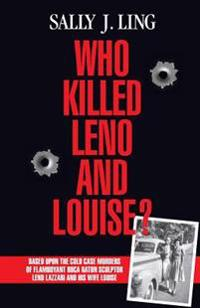 Who Killed Leno and Louise?: Based Upon the Cold Case Murders of Flamboyant Boca Raton Sculptor Leno Lazzari and His Wife Louise.