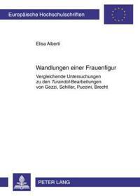 """Wandlungen Einer Frauenfigur: Vergleichende Untersuchungen Zu Den """"Turandot""""-Bearbeitungen Von Gozzi, Schiller, Puccini, Brecht"""