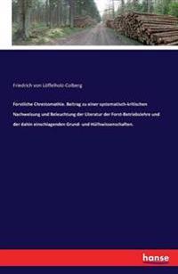 Forstliche Chrestomathie. Beitrag Zu Einer Systematisch-Kritischen Nachweisung Und Beleuchtung Der Literatur Der Forst-Betriebslehre Und Der Dahin Einschlagenden Grund- Und Hulfswissenschaften.