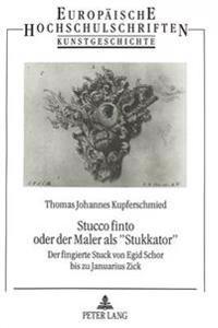 Stucco Finto Oder Der Maler ALS -Stukkator-: Von Egid Schor Bis Zu Januarius Zick: Der Fingierte Stuck ALS Leitform Der Barocken Deckenmalerei in Altb