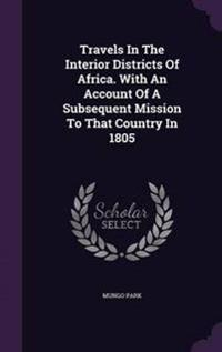 Travels in the Interior Districts of Africa. with an Account of a Subsequent Mission to That Country in 1805