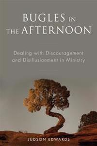 Bugles in the Afternoon: Dealing with Discouragement and Disillusionment in Ministry