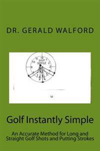 Golf Instantly Simple: An Accurate Method for Long and Straight Golf Shots and Putting Strokes