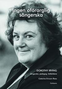 Ingen oförarglig sångerska : Dorothy Irving. Sångerska, pedagog, folkbildare - Catarina Ericson-Roos pdf epub