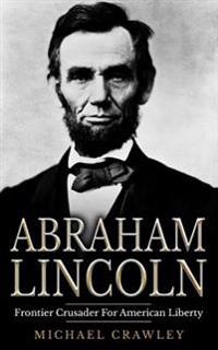 Abraham Lincoln: Frontier Crusader for American Liberty