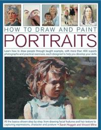How to Draw and Paint Portraits Learn How to Draw People Through Taught Example, with More Than 400 Superb Photographs and Practical Exercises, Each D