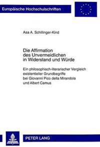 Die Affirmation Des Unvermeidlichen in Widerstand Und Wuerde: Ein Philosophisch-Literarischer Vergleich Existentieller Grundbegriffe Bei Giovanni Pico