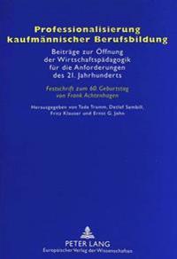 Professionalisierung Kaufmaennischer Berufsbildung: Beitraege Zur Oeffnung Der Wirtschaftspaedagogik Fuer Die Anforderungen Des 21. Jahrhunderts- Fest
