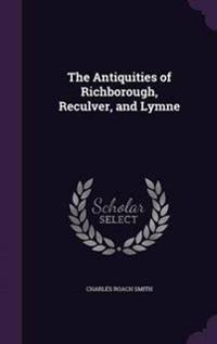 The Antiquities of Richborough, Reculver, and Lymne