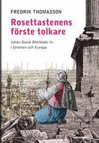 Rosettastenens förste tolkare : Johan David Åkerblads liv i Orienten och Europa