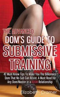 The Advanced Dom's Guide to Submissive Training: 42 Must-Know Tips to Make You the Billionaire Dom That No Sub Can Resist. a Must Read for Any Dom/Mas