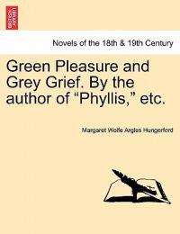 Green Pleasure and Grey Grief. by the Author of Phyllis, Etc. Vol. II