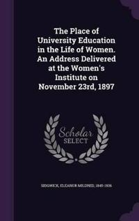 The Place of University Education in the Life of Women. an Address Delivered at the Women's Institute on November 23rd, 1897