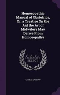 Homoeopathic Manual of Obstetrics, Or, a Treatise on the Aid the Art of Midwifery May Derive from Homoeopathy