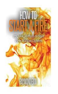 How to Start a Fire: 27 Quick Methods to Start Fires Without Lighters
