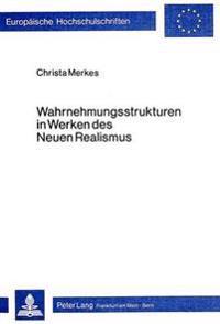 Wahrnehmungsstrukturen in Werken Des Neuen Realismus: Theorie Und Praxis Des Neuen Realismus Und Des Nouveau Roman - Eine Gegenueberstellung
