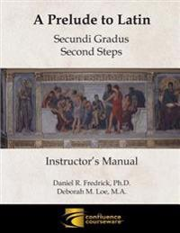 A Prelude to Latin: Secundi Gradus - Second Steps Instructor's Manual