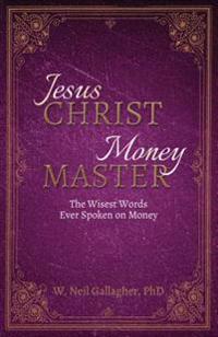 Jesus Christ, Money Master: The Wisest Words Ever Spoken on Money