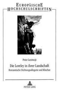 Die Loreley in Ihrer Landschaft: Romantische Dichtungsallegorie Und Klischee. Ein Literarisches Sujet Bei Brentano, Eichendorff, Heine Und Anderen