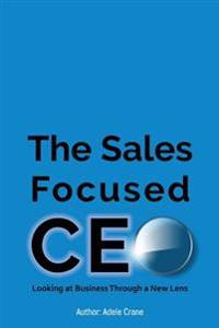 The Sales Focused CEO: : Looking at Business Through a New Lens