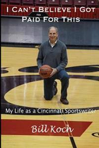 I Can't Believe I Got Paid for This: My Life as a Cincinnati Sportswriter
