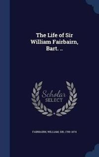 The Life of Sir William Fairbairn, Bart. ..