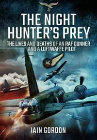 The Night Hunter S Prey: The Lives and Deaths of an RAF Gunner and a Luftwaffe Pilot