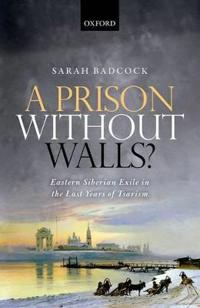 A Prison Without Walls?: Eastern Siberian Exile in the Last Years of Tsarism