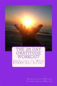 The 28 Day Gratitude Workout: Exercises to Make Every Day Count!