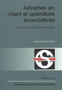 Adverbes En «-Ment» Et Opérations éNonciatives: Analyse Linguistique Et Discursive