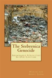 The Srebrenica Genocide: Abominable Atrocities in Our Lifetime