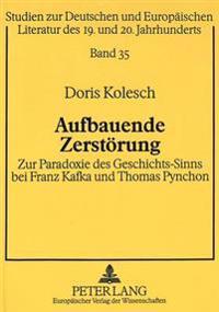 Aufbauende Zerstoerung: Zur Paradoxie Des Geschichts-Sinns Bei Franz Kafka Und Thomas Pynchon