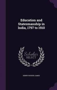 Education and Statesmanship in India 1797 to 1910